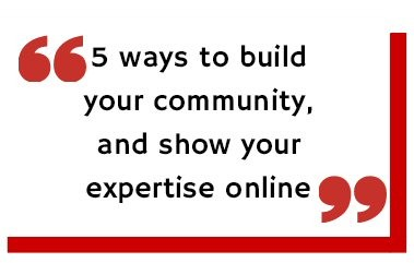 5 ways to build your community and show expertise