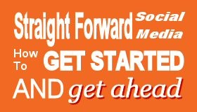 Straight Forward Social Media Get Started and Get Ahead