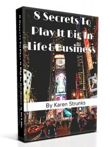 8 Secrets To Play It Big In Business & Life by Karen Strunks
