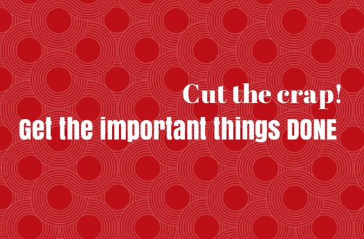 Cut the crap: How to get the important things done! |