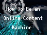 How To Be An Online Content Machine