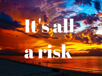 It's all a risk