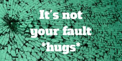 It's not your fault *hugs*