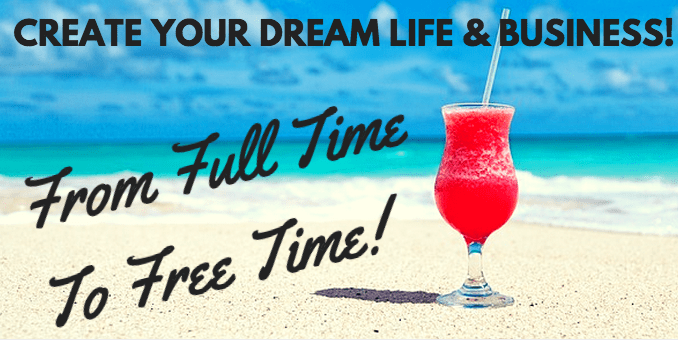 create your dream life and business from full time to free time