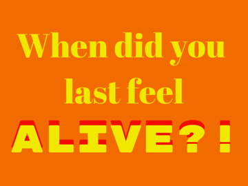 When was the last time you felt alive?!