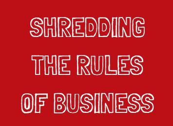 I'm shredding the rules of business