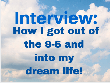 Interview: How I got out of the 9-5 and into my dream life!
