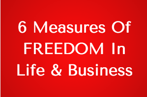 6 Measures Of FREEDOM In Life & Business!