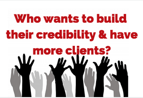 Who wants to build their credibility and have more clients?
