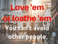 Love 'em or loathe 'em, you can't avoid other people