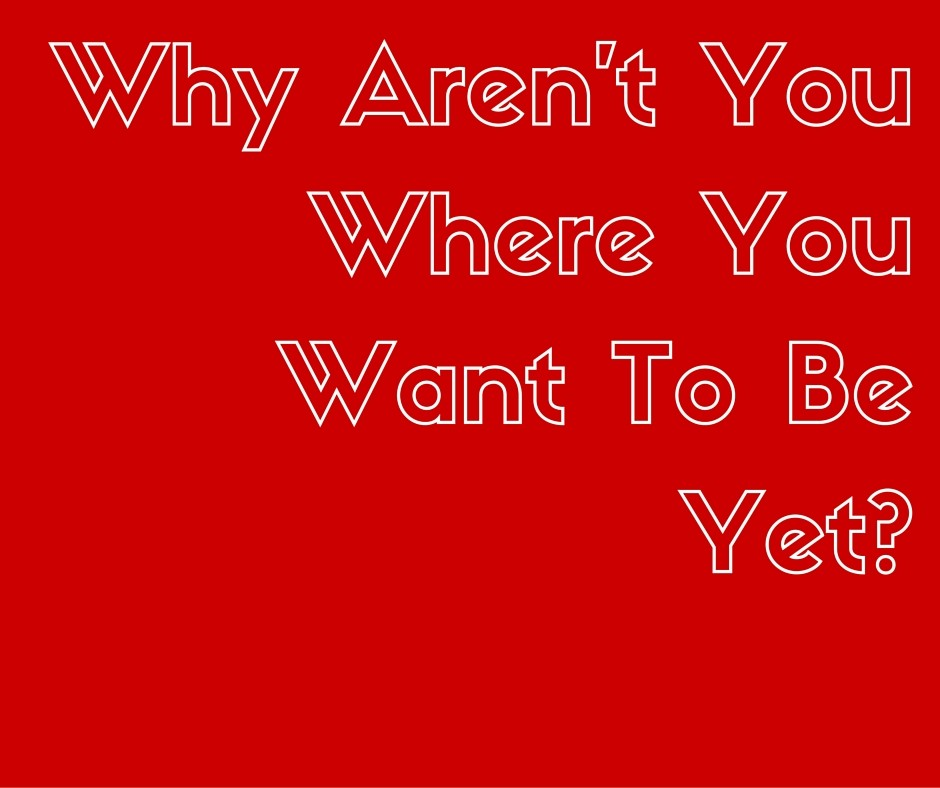 Why aren't you where you want to be yet?!
