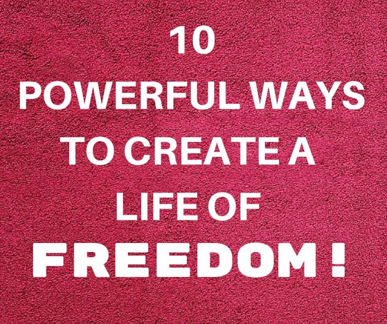 10 Powerful Ways To Create A Life Of FREEDOM