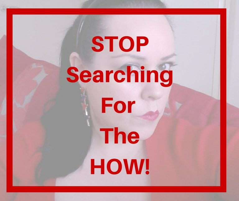 STOP searching for the HOW!