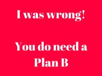 I was wrong. You DO need a Plan B!