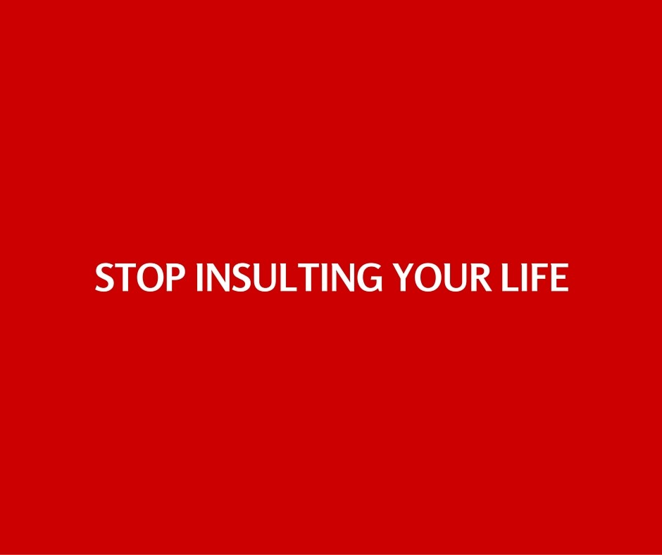 Stop insulting your life