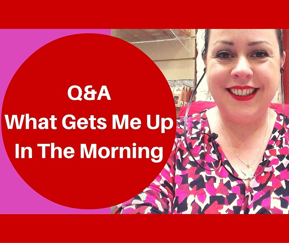 Q&A - What gets me up in the morning