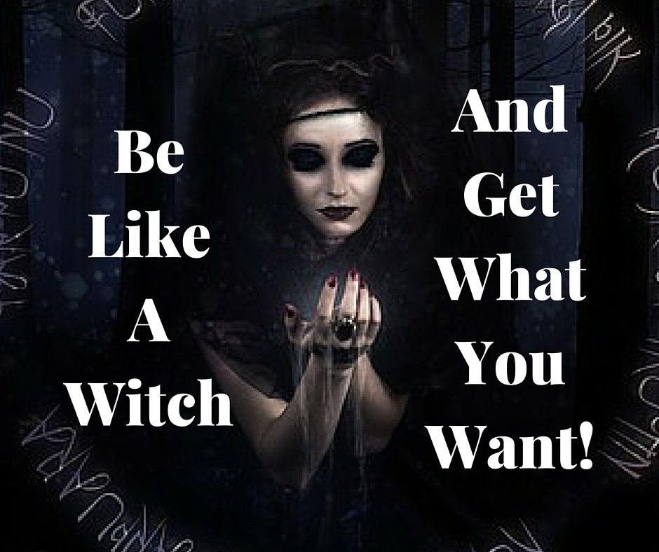 Be like a witch and get what you want