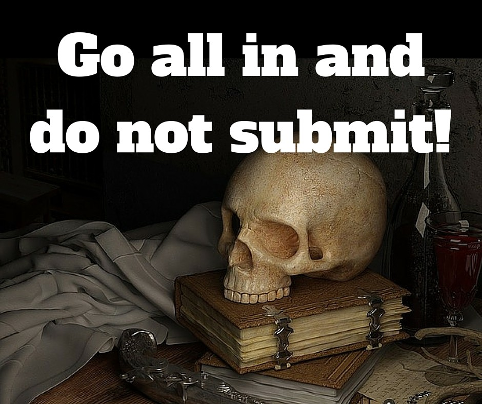 Go all in and do not submit