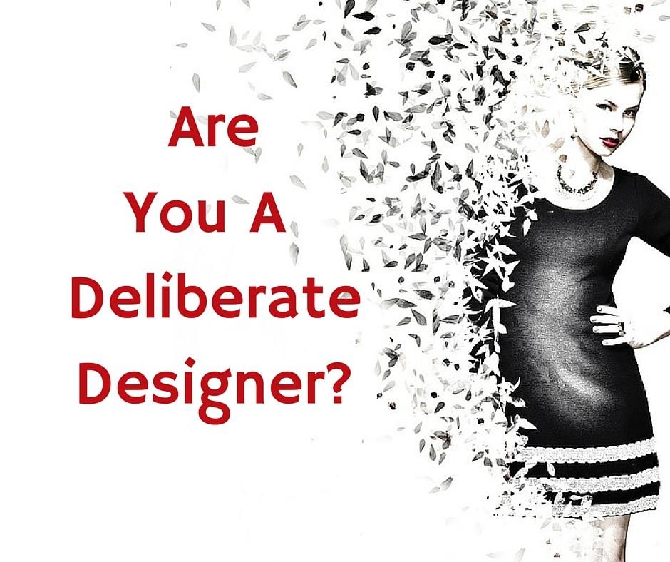 Are you a deliberate designer?