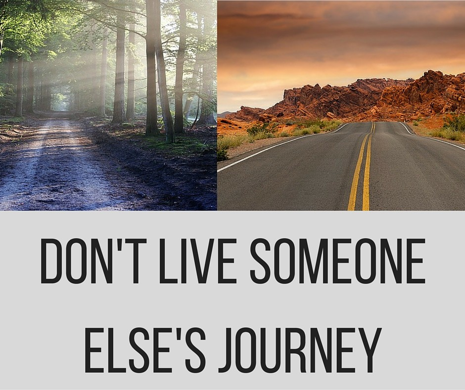 Don't live someone else's journey