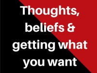 Thoughts, beliefs and getting what you want