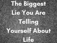 The biggest lie you are telling yourself about life