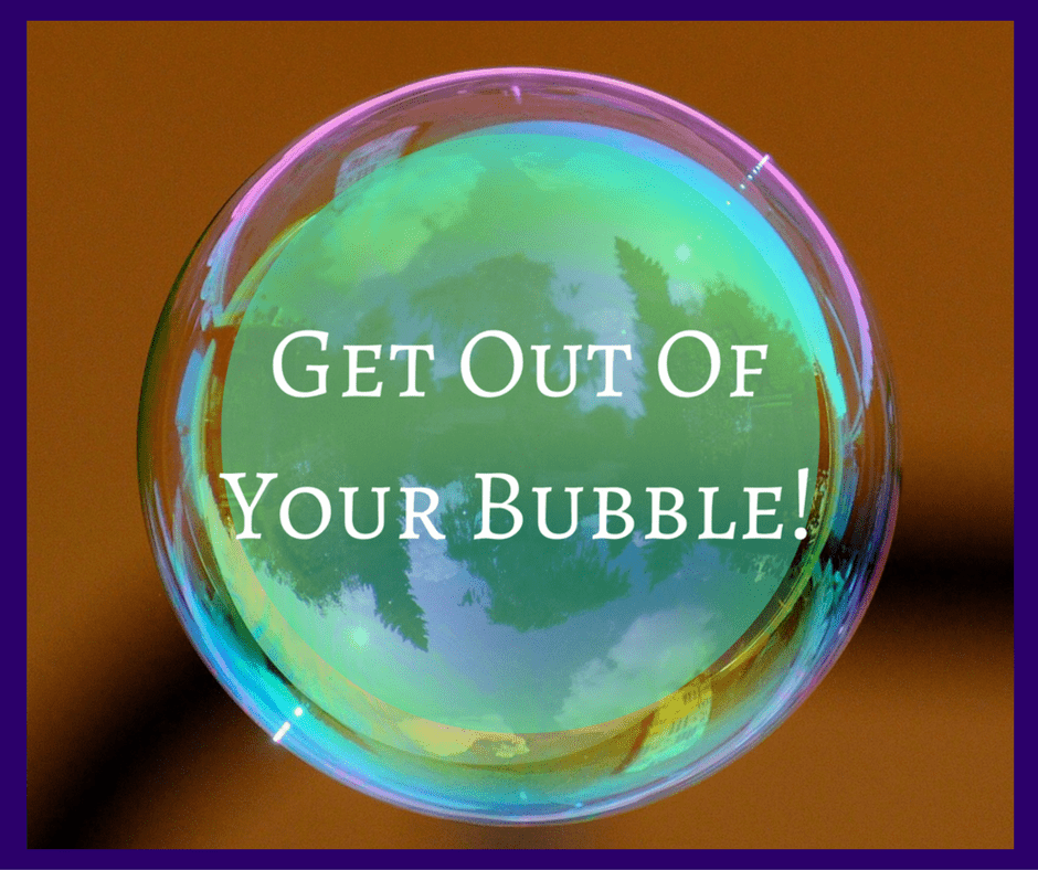 Get out of your bubble