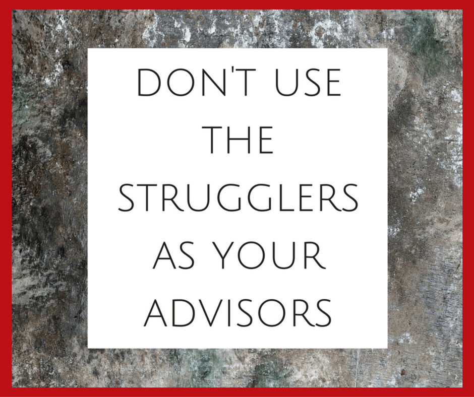 Don't Use The Strugglers As Your Advisors