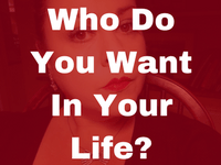 Who Do You Want In Your Life?