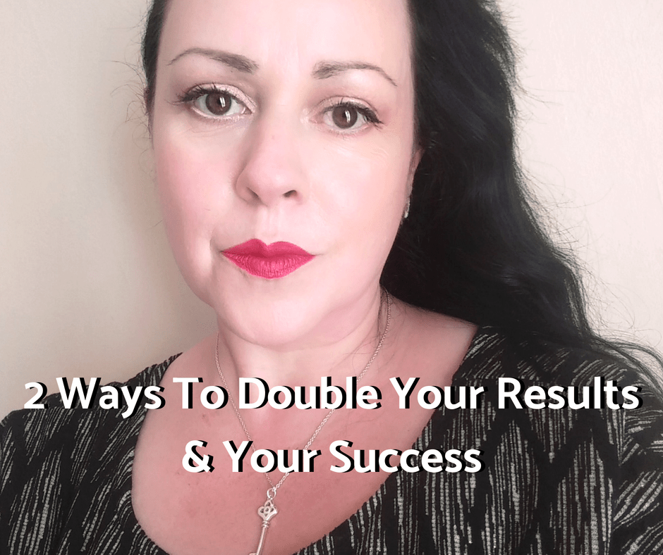 2 Ways To Double Your Results & Your Success