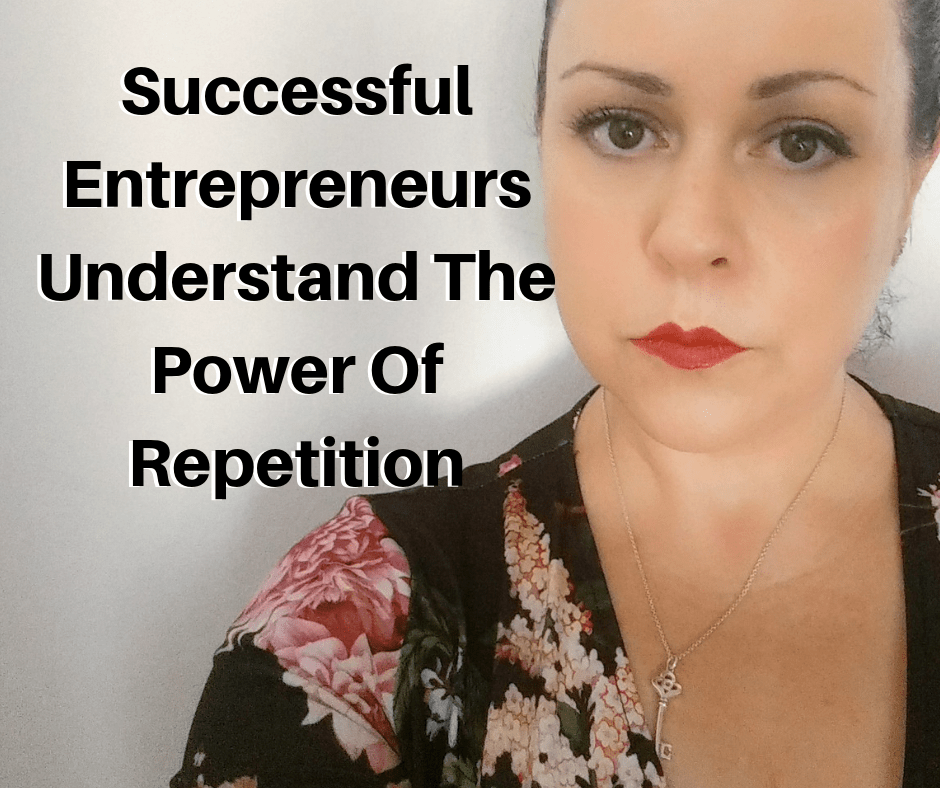 Successful Entrepreneurs Understand The Power Of Repetition