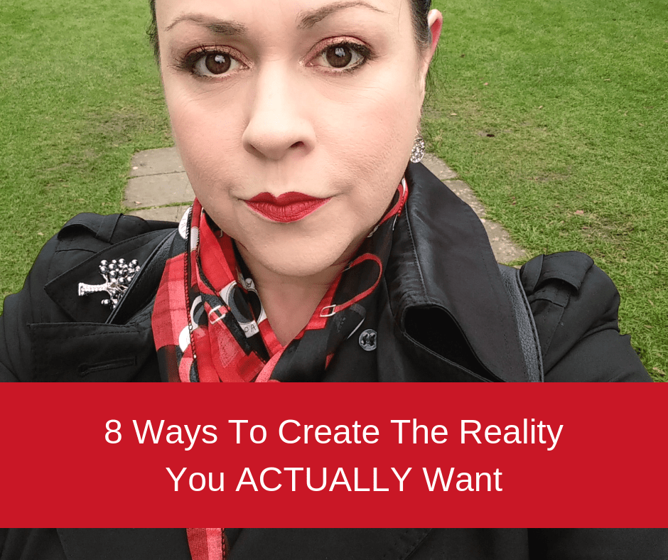 8 Ways To Create The Reality You ACTUALLY Want