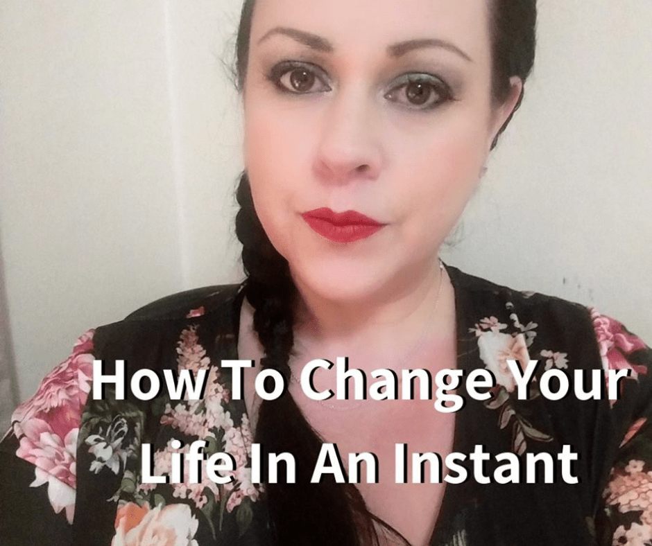 How To Change Your Life In An Instant